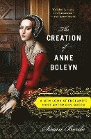 The Creation of Anne Boleyn: A New Look at England's Most Notorious Queen (h�ftad)