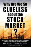 Why Are We So Clueless about the Stock Market? Learn How to Invest Your Money, How to Pick Stocks, and How to Make Money in the Stock Market