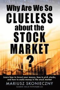 Why Are We So Clueless about the Stock Market? Learn How to Invest Your Money, How to Pick Stocks, and How to Make Money in the Stock Market (h�ftad)