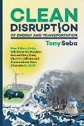 Clean Disruption of Energy and Transportation: How Silicon Valley Will Make Oil, Nuclear, Natural Gas, Coal, Electric Utilities and Conventional Cars