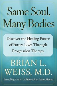 Same Soul, Many Bodies: Discover the Healing Power of Future Lives Through Progression Therapy (h�ftad)