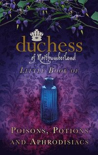 The Duchess of Northumberland's Little Book of Poisons, Potions and Aphrodisiacs (inbunden)