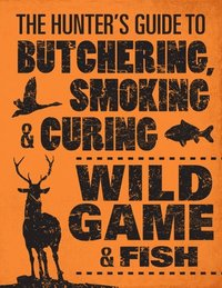 The Hunter's Guide to Butchering, Smoking, and Curing Wild Game and Fish (inbunden)