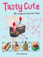 Tasty Cute: 25 Amigurumi Gourmet Treats (inbunden)
