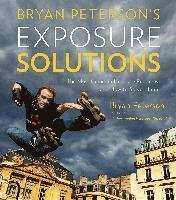 Bryan Peterson's Exposure Solutions: The Most Common Exposure Problems and How to Solve Them (h�ftad)