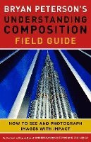 Bryan Peterson's Understanding Composition Field Guide (h�ftad)