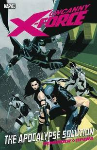 Uncanny X-force: the Apocalypse Solution: Vol. 1 (h�ftad)