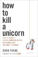 How to Kill a Unicorn: How the World's Hottest Innovation Factory Builds Bold Ideas That Make It to Market (inbunden)