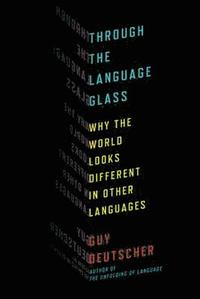 Through the Language Glass: Why the World Looks Different in Other Languages (inbunden)
