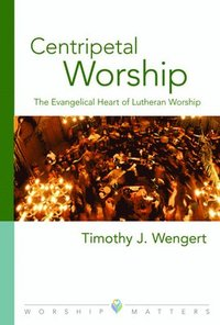 Centripetal Worship: The Evangelical Heart of Lutheran Worship (h�ftad)