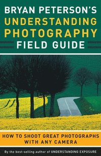 Bryan Peterson's Understanding Photography Field Guide: How to Shoot Great Photographs with Any Camera (h�ftad)