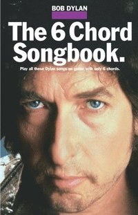 The Six Chord Songbook: Play All These Dylan Songs on Guitar with Only Six Chords