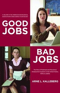 Good Jobs, Bad Jobs: The Rise of Polarized and Precarious Employment Systems in the United States, 1970s to 2000s (h�ftad)