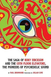 Eye Mind - The Saga of Roky Erickson and The 13th Floor Elevators, The Pioneers of Psychedelic Sound (h�ftad)