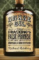 Snake Oil: How Fracking's False Promise of Plenty Imperils Our Future (h�ftad)