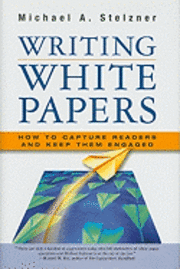 Writing White Papers: How to Capture Readers and Keep Them Engaged (inbunden)