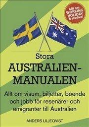 Stora Australienmanualen : allt om visum biljetter boende och jobb för resenärer och emigranter till Australien