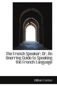 French Speaker; Or, An Unerring Guide To Speaking The French Language