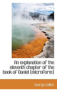 An Explanation of the Eleventh Chapter of the Book of Daniel [Microform] (h�ftad)