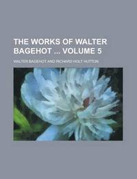 The Works of Walter Bagehot Volume 5 (inbunden)