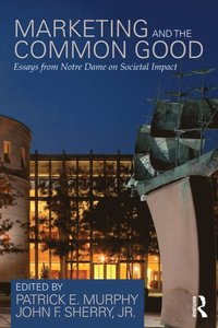 Marketing and the Common Good: Essays from Notre Dame on Societal Impact (h�ftad)