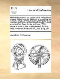 Richardsoniana: Or, Occasional Reflections On The Moral Nature Of Man; Suggested By Various Authors, Ancient And Modern, And Exemplified From Those Au (h�ftad)