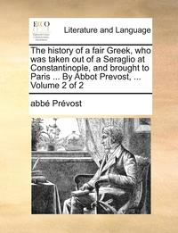 The History of a Fair Greek, Who Was Taken Out of a Seraglio at Constantinople, and Brought to Paris ... by Abbot Prevost, ... Volume 2 of 2 (h�ftad)