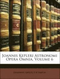 Joannis Kepleri Astronomi Opera Omnia, Volume 6 (häftad)