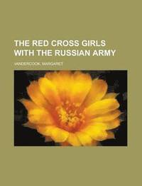 The Red Cross Girls with the Russian Army the Red Cross Girls with the Russian Army (h�ftad)