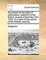 An Answer To The Letter Of Enthusiasm, Publish'D In The British Journal Of April The 13Th 1723. In A Letter To The Author Of The Weekly Journal. (inbunden)