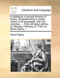 A Catalogue of Several Libraries of Books, Comprehending a Capital Variety in All Languages, Arts and Sciences. ... They Will Begin Selling ... on Monday, February, 9, 1784, by David Ogilvy, ... (h�ftad)