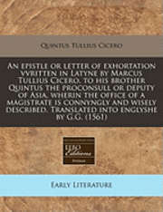 An Epistle or Letter of Exhortation Vvritten in Latyne by Marcus Tullius Cicero, to His Brother Quintus the Proconsull or Deputy of Asia, Wherin the Office of a Magistrate Is Connyngly and Wisely