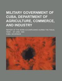 Military Government of Cuba, Department of Agriculture, Commerce, and ...: http://www.bokus.com/bok/9781230163246/military-government-of-cuba-department-of-agriculture-commerce-and-industry-report-of-the-work-accomplished-during-the-fiscal-year-30-june-1900/