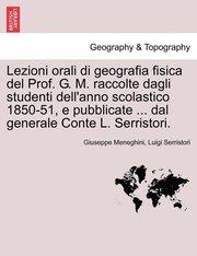 Lezioni Orali Di Geografia Fisica del Prof. G. M. Raccolte Dagli Studenti Dell'anno Scolastico 1850-51, E Pubblicate ... Dal Generale Conte L. Serristori. (häftad)