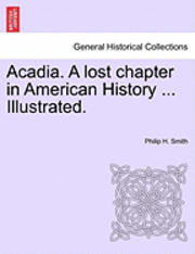 Acadia. a Lost Chapter in American History ... Illustrated. (h�ftad)