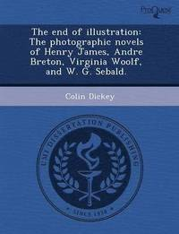 The End of Illustration: The Photographic Novels of Henry James, Andre Breton, Virginia Woolf, and W. G. Sebald. (h�ftad)