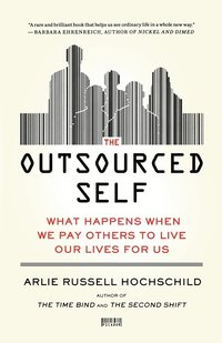 The Outsourced Self: What Happens When We Pay Others to Live Our Lives for Us (h�ftad)