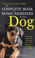 The Complete Book of Home Remedies for Your Dog: A Concise Guide for Keeping Your Pet Healthy and Happy - For Life
