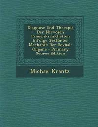 Diagnose Und Therapie Der Nervosen Frauenkrankheiten Infolge Gestorter Mechanik Der Sexual-Organe - Primary Source Edition