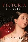 Victoria: The Queen: The Woman Who Shaped the Modern World
