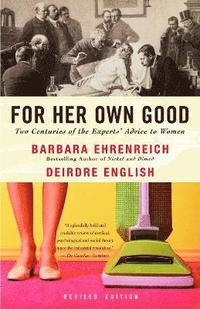 For Her Own Good: Two Centuries of the Experts Advice to Women (pocket)