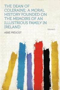 The Dean of Coleraine; a Moral History Founded on the Memoirs of an Illustrious Family in Ireland Volume 1 (e-bok)