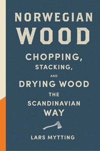 Norwegian Wood: Chopping, Stacking, and Drying Wood the Scandinavian Way (inbunden)