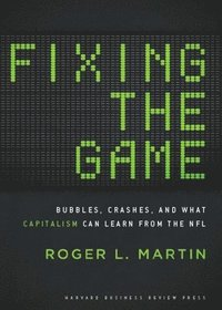 Fixing the Game: Bubbles, Crashes, and What Capitalism Can Learn from the NFL (inbunden)