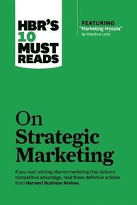 HBR's 10 Must Reads on Strategic Marketing: WITH Featured Article 'Marketing Myopia,' by Theodore Levitt