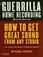 Guerrilla Home Recording: How To Get Great Sound From Any Audio - (No Matter How Weird Or Cheap Your Gear Is) 2nd Edition