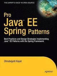 Pro Java EE Spring Patterns: Best Practices and Design Strategies Implementing Java EE Patterns with the Spring Framework (h�ftad)