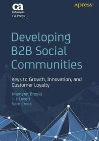 Developing B2B Social Communities: Keys to Growth, Innovation, and Customer Loyalty (h�ftad)