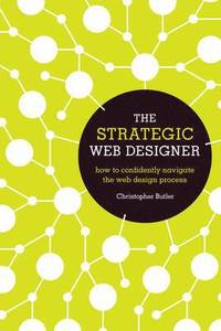 The Strategic Web Designer: How to Confidently Navigate the Web Design Process (h�ftad)