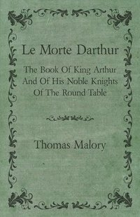 Le Morte Darthur; The Book Of King Arthur And Of His Noble Knights Of The Round Table (h�ftad)